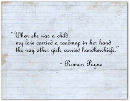 """When she was a child, my love carried a road-map in her hand the way other girls carried handkerchiefs."" ― Roman Payne"
